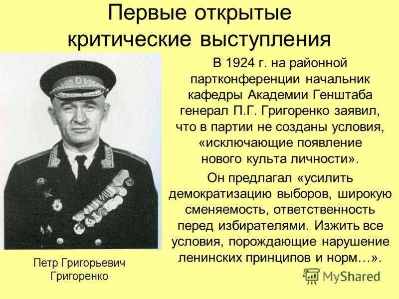 Первые открытые критические выступления В 1924 г. на районной партконференции начальник кафедры Академии Генштаба генерал П.Г. Григоренко заявил, что в партии не созданы условия, «исключающие появление нового культа личности». Он предлагал «усилить д