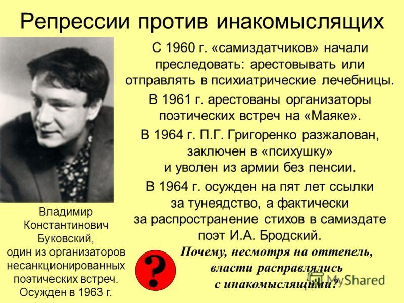 Репрессии против инакомыслящих С 1960 г. «самиздатчиков» начали преследовать: арестовывать или отправлять в психиатрические лечебницы. В 1961 г. арестованы организаторы поэтических встреч на «Маяке». В 1964 г. П.Г. Григоренко разжалован, заключен в «