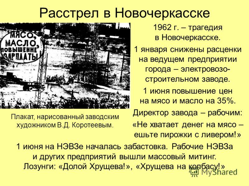 Расстрел в Новочеркасске 1962 г. – трагедия в Новочеркасске. 1 января снижены расценки на ведущем предприятии города – электровозо- строительном заводе. 1 июня повышение цен на мясо и масло на 35%. Директор завода – рабочим: «Не хватает денег на мясо