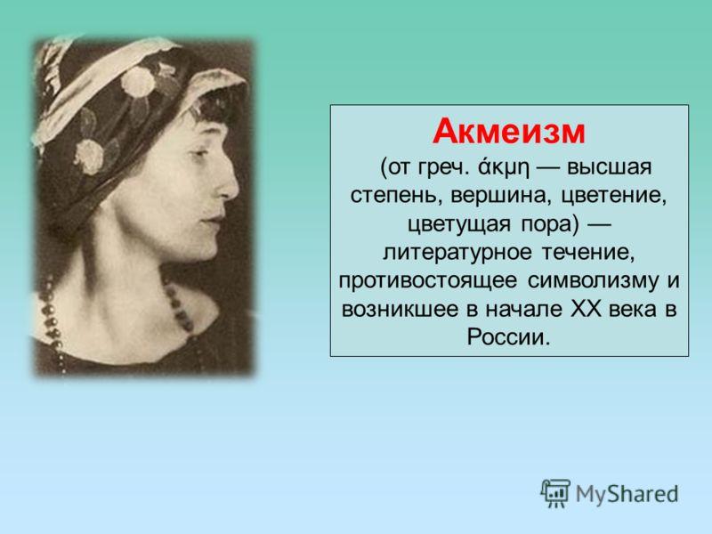 Акмеизм (от греч. άκμη высшая степень, вершина, цветение, цветущая пора) литературное течение, противостоящее символизму и возникшее в начале ХХ века в России.