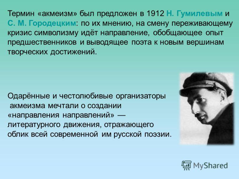 Термин «акмеизм» был предложен в 1912 Н. Гумилевым и С. М. Городецким: по их мнению, на смену переживающему кризис символизму идёт направление, обобщающее опыт предшественников и выводящее поэта к новым вершинам творческих достижений. Одарённые и чес