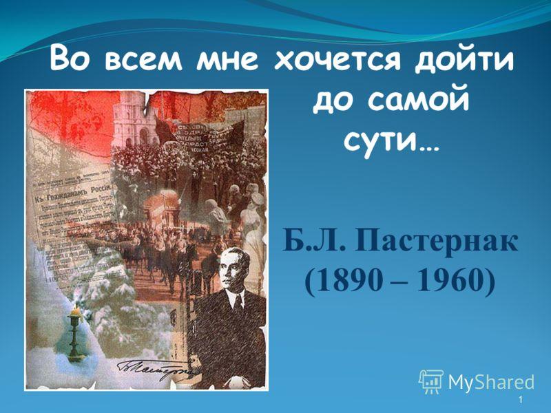 Б.Л. Пастернак (1890 – 1960) Во всем мне хочется дойти до самой сути… 1