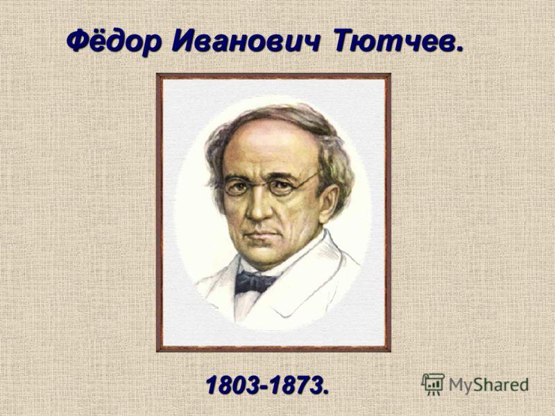 Фёдор Иванович Тютчев. 1803-1873.