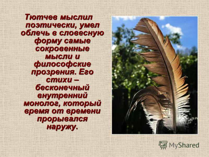 Тютчев мыслил поэтически, умел облечь в словесную форму самые сокровенные мысли и философские прозрения. Его стихи – бесконечный внутренний монолог, который время от времени прорывался наружу.