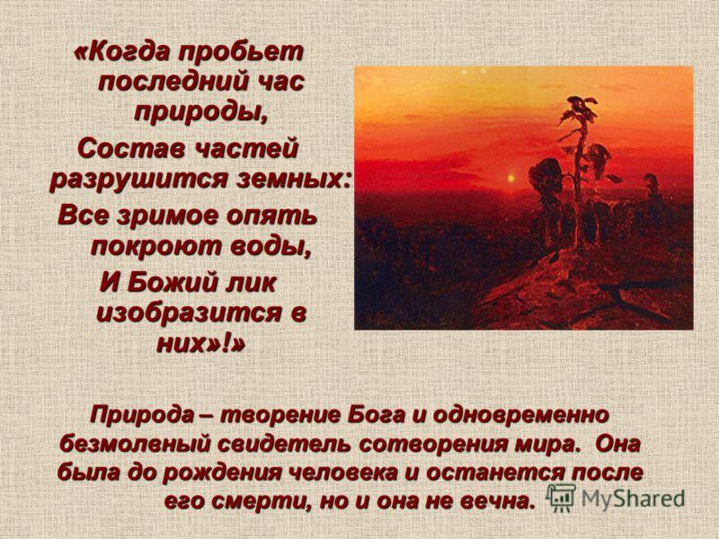 Природа – творение Бога и одновременно безмолвный свидетель сотворения мира. Она была до рождения человека и останется после его смерти, но и она не вечна. «Когда пробьет последний час природы, Состав частей разрушится земных: Все зримое опять покрою