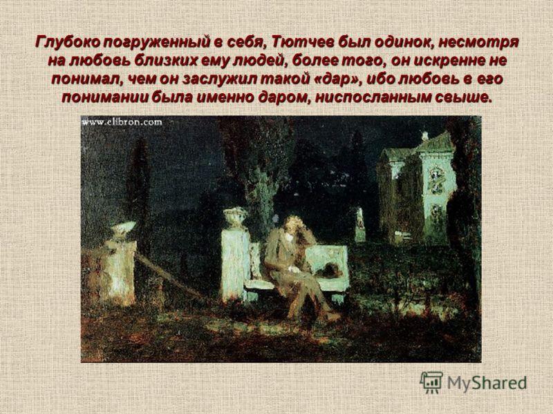 Глубоко погруженный в себя, Тютчев был одинок, несмотря на любовь близких ему людей, более того, он искренне не понимал, чем он заслужил такой «дар», ибо любовь в его понимании была именно даром, ниспосланным свыше.