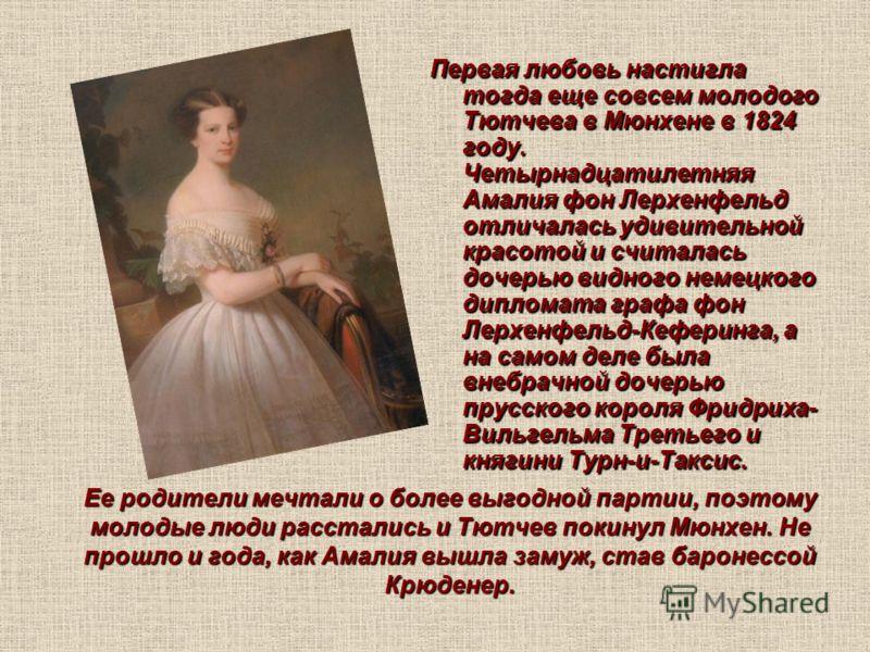 Ее родители мечтали о более выгодной партии, поэтому молодые люди расстались и Тютчев покинул Мюнхен. Не прошло и года, как Амалия вышла замуж, став баронессой Крюденер. Первая любовь настигла тогда еще совсем молодого Тютчева в Мюнхене в 1824 году.