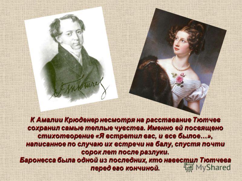 К Амалии Крюденер несмотря на расставание Тютчев сохранил самые теплые чувства. Именно ей посвящено стихотворение «Я встретил вас, и все былое…», написанное по случаю их встречи на балу, спустя почти сорок лет после разлуки. Баронесса была одной из п