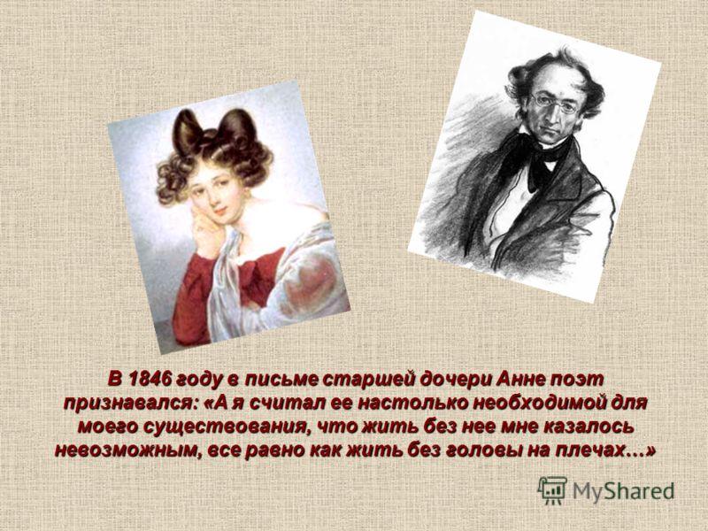 В 1846 году в письме старшей дочери Анне поэт признавался: «А я считал ее настолько необходимой для моего существования, что жить без нее мне казалось невозможным, все равно как жить без головы на плечах…»