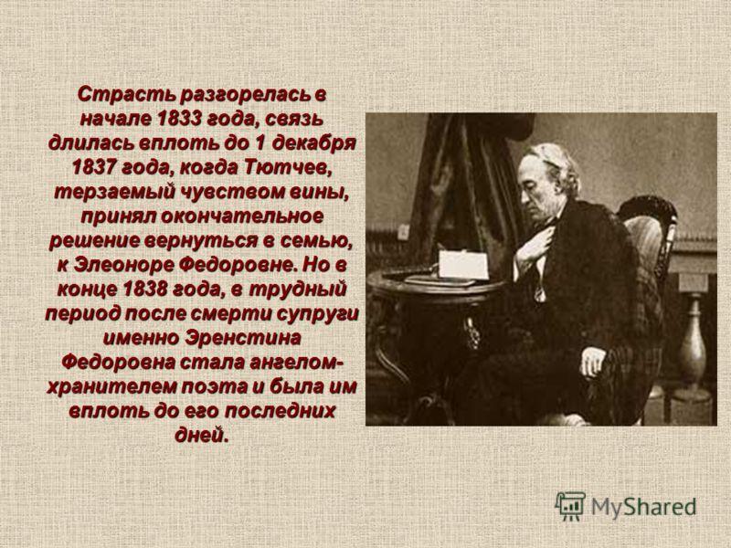 Страсть разгорелась в начале 1833 года, связь длилась вплоть до 1 декабря 1837 года, когда Тютчев, терзаемый чувством вины, принял окончательное решение вернуться в семью, к Элеоноре Федоровне. Но в конце 1838 года, в трудный период после смерти супр
