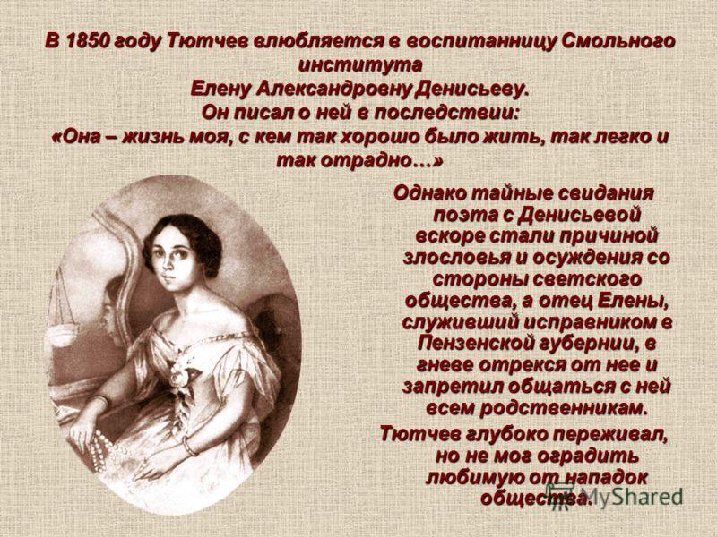 В 1850 году Тютчев влюбляется в воспитанницу Смольного института Елену Александровну Денисьеву. Он писал о ней в последствии: «Она – жизнь моя, с кем так хорошо было жить, так легко и так отрадно…» Однако тайные свидания поэта с Денисьевой вскоре ста