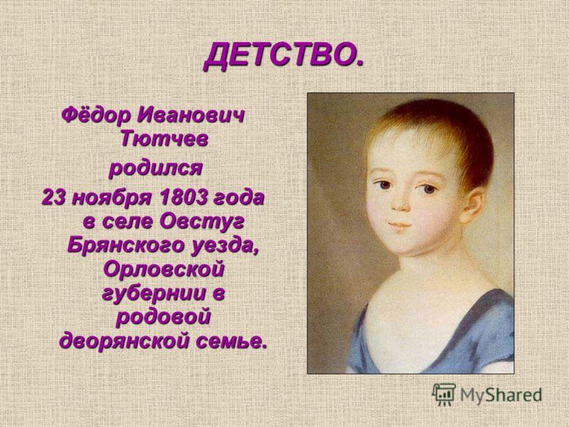 ДЕТСТВО. Фёдор Иванович Тютчев родился родился 23 ноября 1803 года в селе Овстуг Брянского уезда, Орловской губернии в родовой дворянской семье.