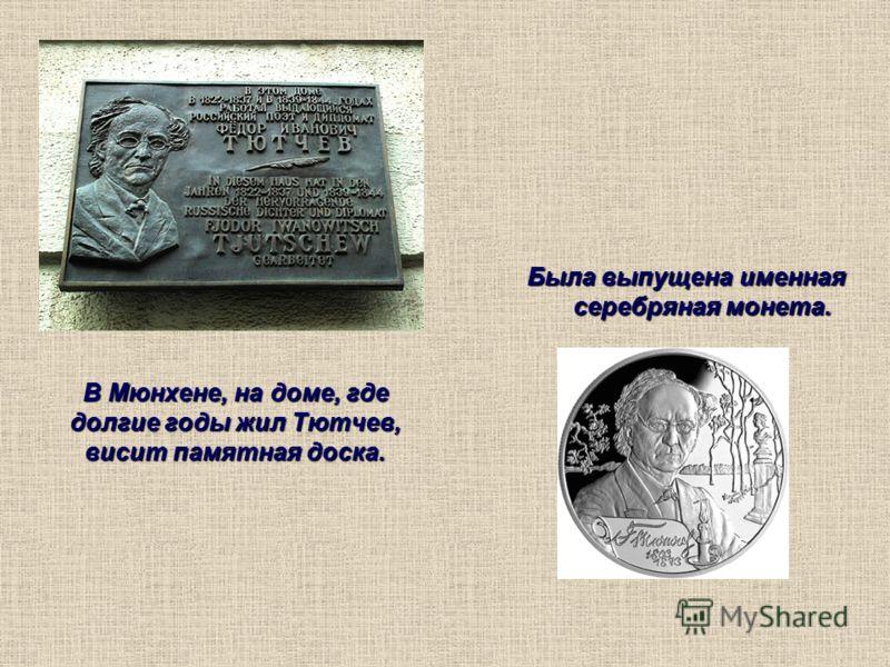 В Мюнхене, на доме, где долгие годы жил Тютчев, висит памятная доска. Была выпущена именная серебряная монета.