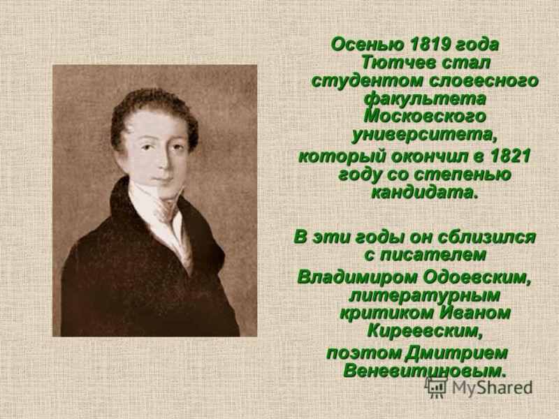 Осенью 1819 года Тютчев стал студентом словесного факультета Московского университета, который окончил в 1821 году со степенью кандидата. В эти годы он сблизился с писателем Владимиром Одоевским, литературным критиком Иваном Киреевским, поэтом Дмитри
