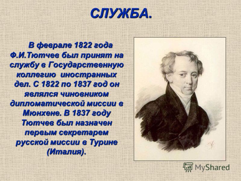 СЛУЖБА. В феврале 1822 года Ф.И.Тютчев был принят на службу в Государственную коллегию иностранных дел. С 1822 по 1837 год он являлся чиновником дипломатической миссии в Мюнхене. В 1837 году Тютчев был назначен первым секретарем русской миссии в Тури