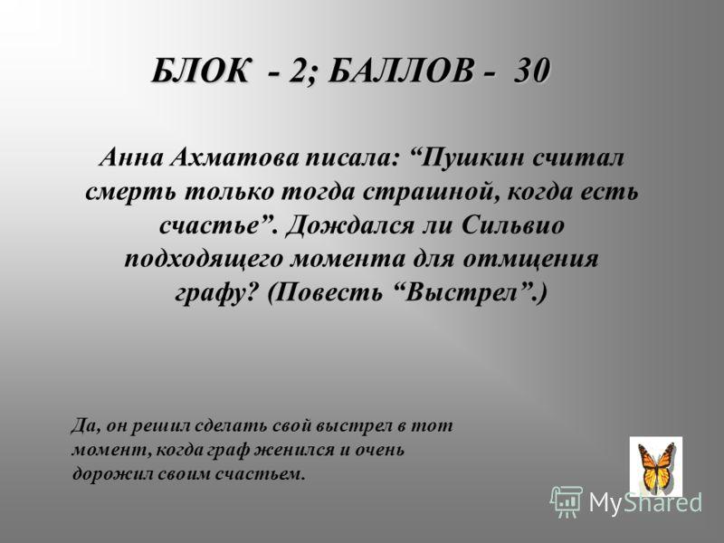 БЛОК - 2; БАЛЛОВ - 30 Анна Ахматова писала: Пушкин считал смерть только тогда страшной, когда есть счастье. Дождался ли Сильвио подходящего момента для отмщения графу? (Повесть Выстрел.) Да, он решил сделать свой выстрел в тот момент, когда граф жени