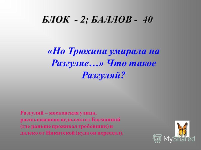 БЛОК - 2; БАЛЛОВ - 40 «Но Трюхина умирала на Разгуляе…» Что такое Разгуляй? Разгуляй – московская улица, расположенная недалеко от Басманной (где раньше проживал гробовщик) и далеко от Никитской (куда он переехал).