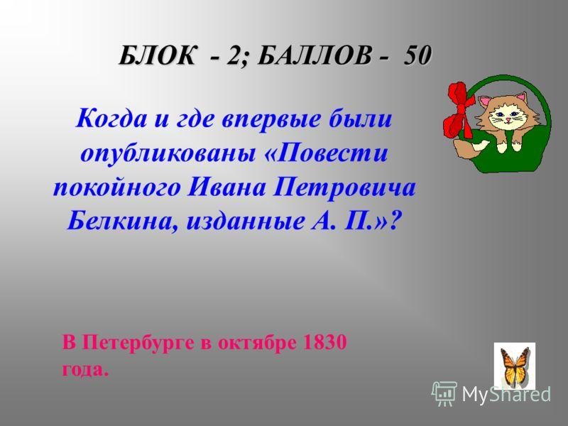 БЛОК - 2; БАЛЛОВ - 50 Когда и где впервые были опубликованы «Повести покойного Ивана Петровича Белкина, изданные А. П.»? В Петербурге в октябре 1830 года.
