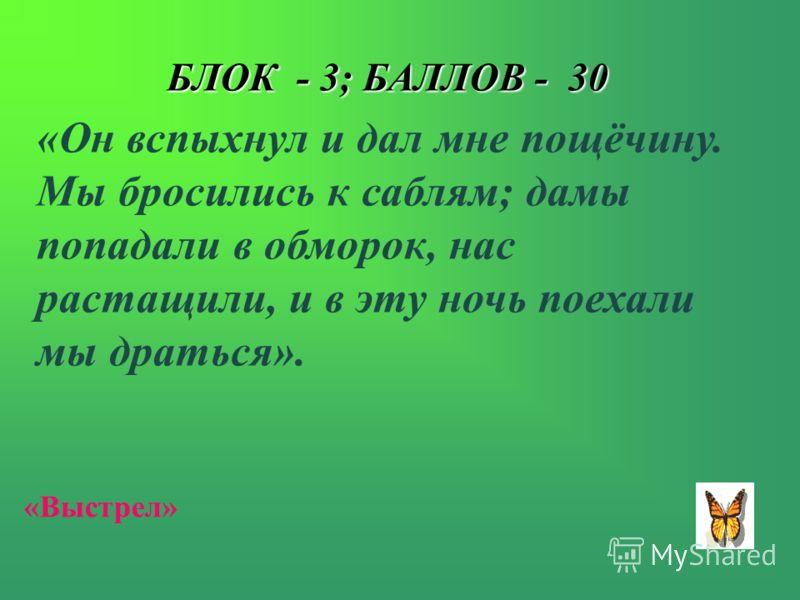 БЛОК - 3; БАЛЛОВ - 30 «Он вспыхнул и дал мне пощёчину. Мы бросились к саблям; дамы попадали в обморок, нас растащили, и в эту ночь поехали мы драться». «Выстрел»