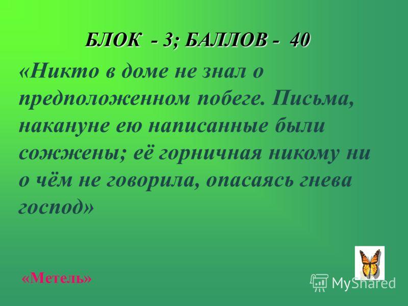 БЛОК - 3; БАЛЛОВ - 40 «Никто в доме не знал о предположенном побеге. Письма, накануне ею написанные были сожжены; её горничная никому ни о чём не говорила, опасаясь гнева господ» «Метель»