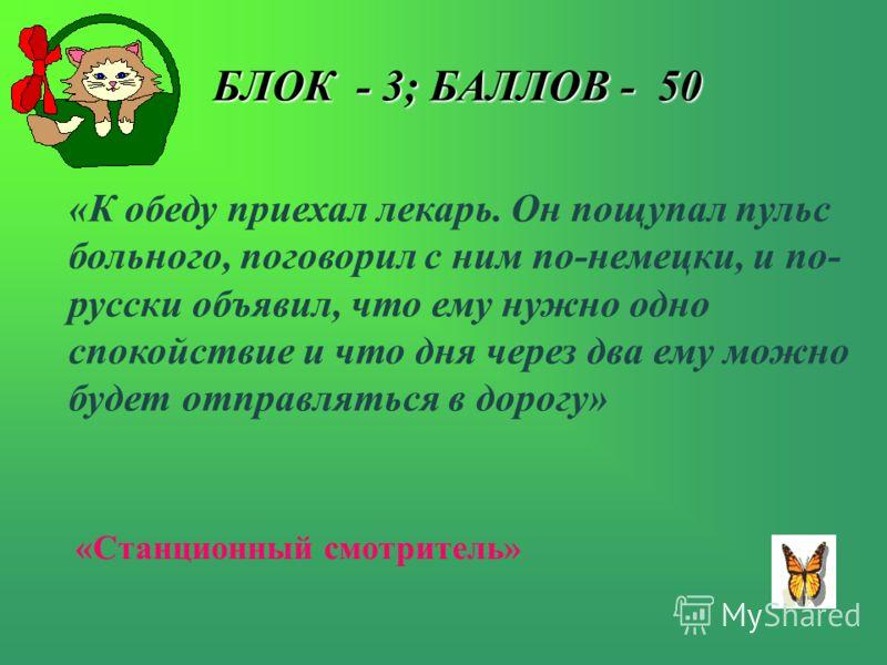 БЛОК - 3; БАЛЛОВ - 50 БЛОК - 3; БАЛЛОВ - 50 «К обеду приехал лекарь. Он пощупал пульс больного, поговорил с ним по-немецки, и по- русски объявил, что ему нужно одно спокойствие и что дня через два ему можно будет отправляться в дорогу» «Станционный с