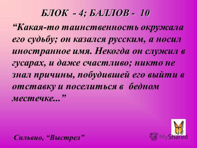 БЛОК - 4; БАЛЛОВ - 10 Какая-то таинственность окружала его судьбу; он казался русским, а носил иностранное имя. Некогда он служил в гусарах, и даже счастливо; никто не знал причины, побудившей его выйти в отставку и поселиться в бедном местечке... Си