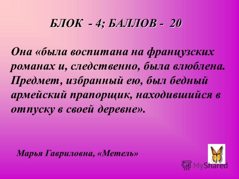 БЛОК - 4; БАЛЛОВ - 20 Она «была воспитана на французских романах и, следственно, была влюблена. Предмет, избранный ею, был бедный армейский прапорщик, находившийся в отпуску в своей деревне». Марья Гавриловна, «Метель»