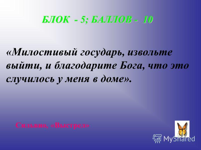 БЛОК - 5; БАЛЛОВ - 10 «Милостивый государь, извольте выйти, и благодарите Бога, что это случилось у меня в доме». Сильвио, «Выстрел»