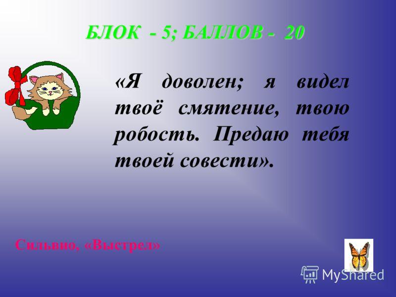 БЛОК - 5; БАЛЛОВ - 20 «Я доволен; я видел твоё смятение, твою робость. Предаю тебя твоей совести». Сильвио, «Выстрел»