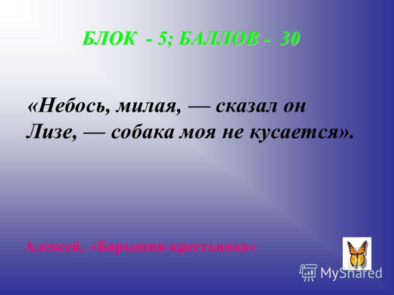 БЛОК - 5; БАЛЛОВ - 30 «Небось, милая, сказал он Лизе, собака моя не кусается». Алексей, «Барышня-крестьянка»