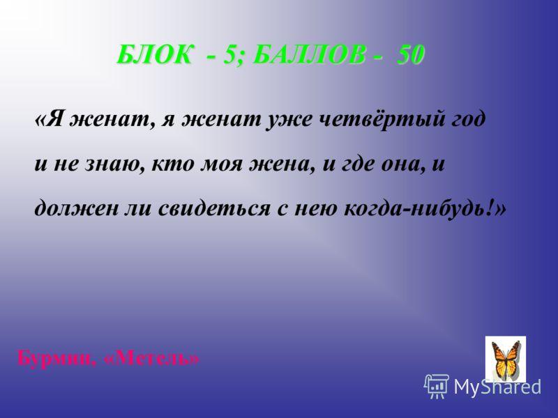 БЛОК - 5; БАЛЛОВ - 50 «Я женат, я женат уже четвёртый год и не знаю, кто моя жена, и где она, и должен ли свидеться с нею когда-нибудь!» Бурмин, «Метель»