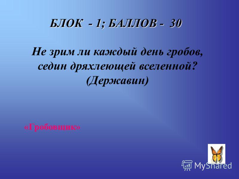БЛОК - 1; БАЛЛОВ - 30 Не зрим ли каждый день гробов, седин дряхлеющей вселенной? (Державин) «Гробовщик»