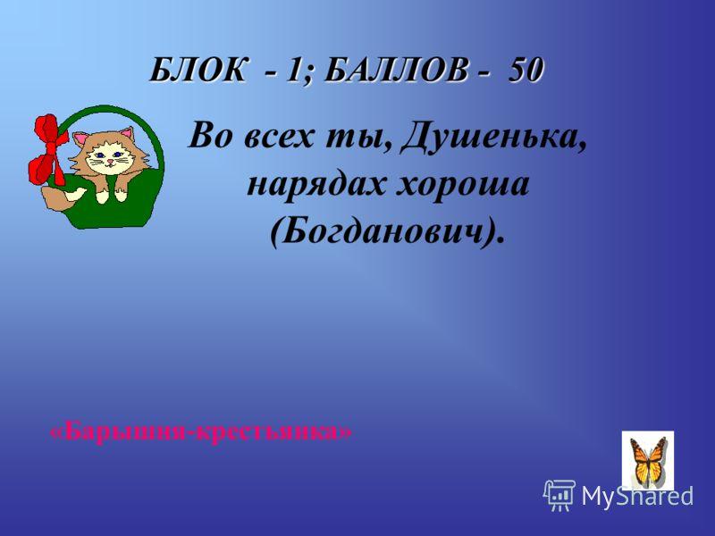 БЛОК - 1; БАЛЛОВ - 50 Во всех ты, Душенька, нарядах хороша (Богданович). «Барышня-крестьянка»