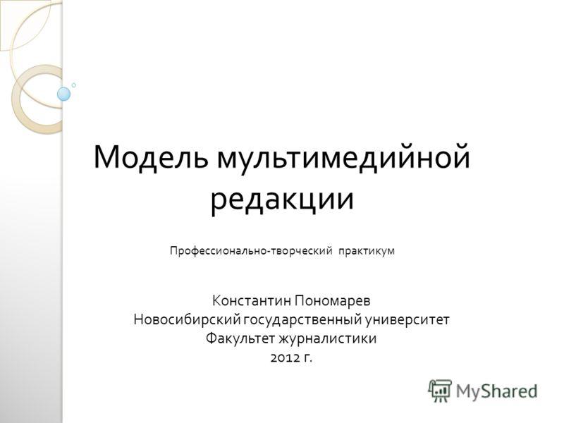 Профессионально-творческий практикум Константин Пономарев Новосибирский государственный университет Факультет журналистики 2012 г. Модель мультимедийной редакции
