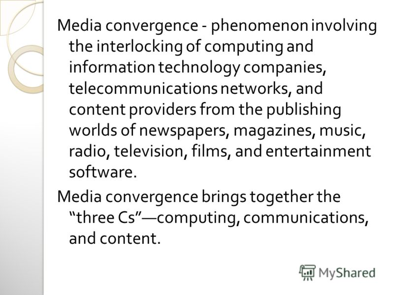 Media convergence - phenomenon involving the interlocking of computing and information technology companies, telecommunications networks, and content providers from the publishing worlds of newspapers, magazines, music, radio, television, films, and