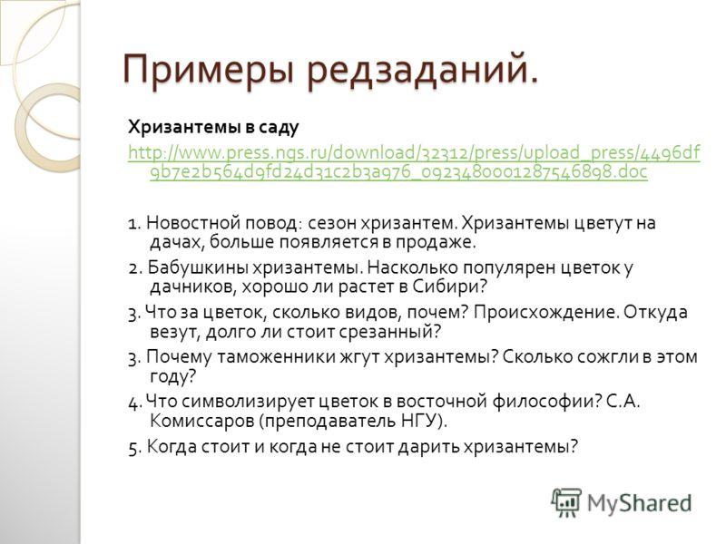 Примеры редзаданий. Хризантемы в саду http://www.press.ngs.ru/download/32312/press/upload_press/4496df 9b7e2b564d9fd24d31c2b3a976_0923480001287546898.doc 1. Новостной повод : сезон хризантем. Хризантемы цветут на дачах, больше появляется в продаже. 2