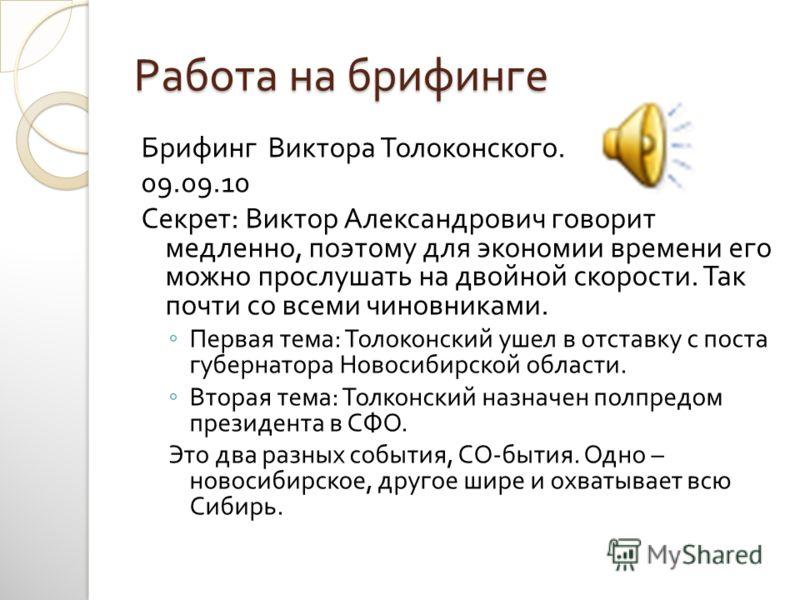 Работа на брифинге Брифинг Виктора Толоконского. 09.09.10 Секрет : Виктор Александрович говорит медленно, поэтому для экономии времени его можно прослушать на двойной скорости. Так почти со всеми чиновниками. Первая тема : Толоконский ушел в отставку