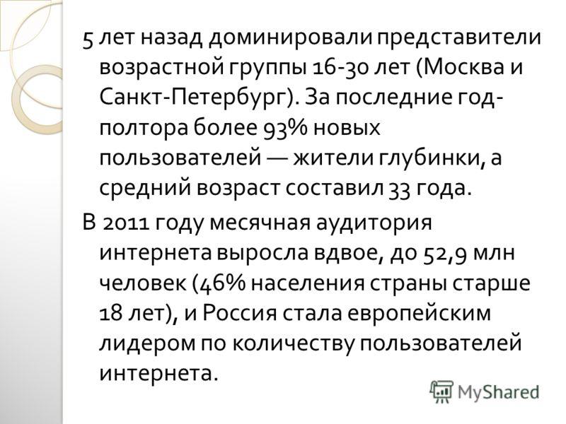 5 лет назад доминировали представители возрастной группы 16-30 лет ( Москва и Санкт - Петербург ). За последние год - полтора более 93% новых пользователей жители глубинки, а средний возраст составил 33 года. В 2011 году месячная аудитория интернета