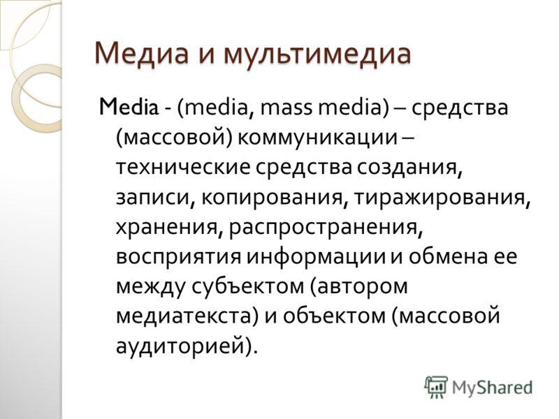 Медиа и мультимедиа Media - (media, mass media) – средства ( массовой ) коммуникации – технические средства создания, записи, копирования, тиражирования, хранения, распространения, восприятия информации и обмена ее между субъектом ( автором медиатекс