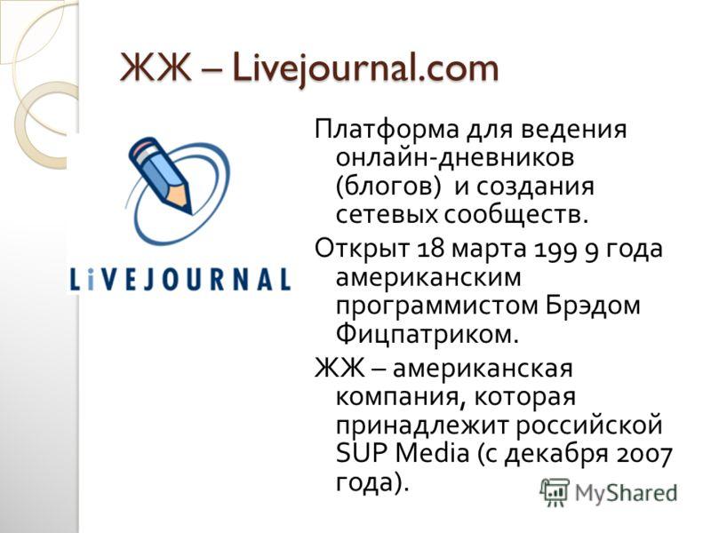 ЖЖ – Livejournal.com Платформа для ведения онлайн - дневников ( блогов ) и создания сетевых сообществ. Открыт 18 марта 199 9 года американским программистом Брэдом Фицпатриком. ЖЖ – американская компания, которая принадлежит российской SUP Media ( с