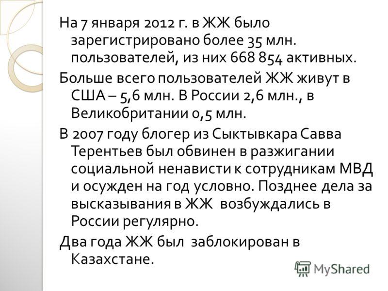 На 7 января 2012 г. в ЖЖ было зарегистрировано более 35 млн. пользователей, из них 668 854 активных. Больше всего пользователей ЖЖ живут в США – 5,6 млн. В России 2,6 млн., в Великобритании 0,5 млн. В 2007 году блогер из Сыктывкара Савва Терентьев бы