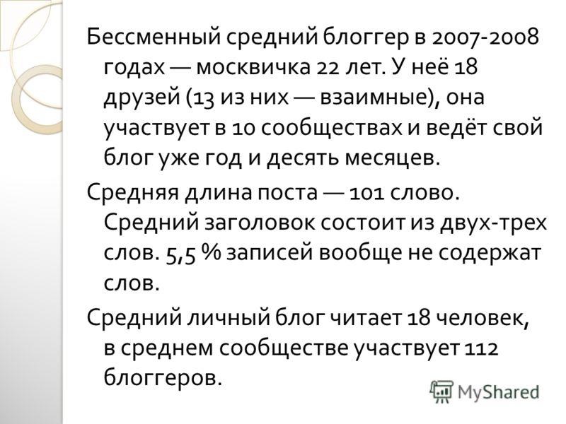 Бессменный средний блоггер в 2007-2008 годах москвичка 22 лет. У неё 18 друзей (13 из них взаимные ), она участвует в 10 сообществах и ведёт свой блог уже год и десять месяцев. Средняя длина поста 101 слово. Средний заголовок состоит из двух - трех с