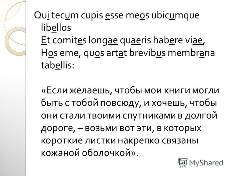 Qui tecum cupis esse meos ubicumque libellos Et comites longae quaeris habere viae, Hos eme, quos artat brevibus membrana tabellis: « Если желаешь, чтобы мои книги могли быть с тобой повсюду, и хочешь, чтобы они стали твоими спутниками в долгой дорог