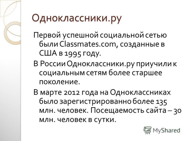 Одноклассники. ру Первой успешной социальной сетью были Classmates.com, созданные в США в 1995 году. В России Одноклассники. ру приучили к социальным сетям более старшее поколение. В марте 2012 года на Одноклассниках было зарегистрированно более 135