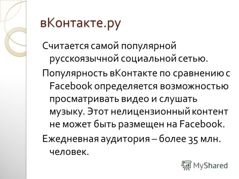 вКонтакте. ру Считается самой популярной русскоязычной социальной сетью. Популярность вКонтакте по сравнению с Facebook определяется возможностью просматривать видео и слушать музыку. Этот нелицензионный контент не может быть размещен на Facebook. Еж