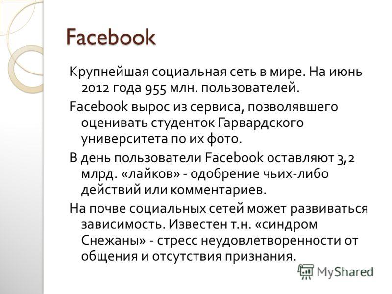 Facebook Крупнейшая социальная сеть в мире. На июнь 2012 года 955 млн. пользователей. Facebook вырос из сервиса, позволявшего оценивать студенток Гарвардского университета по их фото. В день пользователи Facebook оставляют 3,2 млрд. « лайков » - одоб
