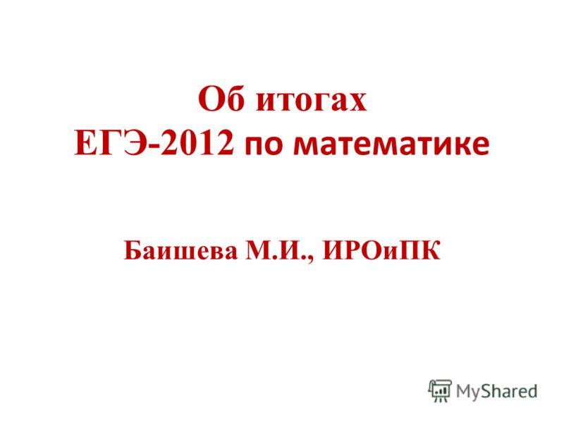 Об итогах ЕГЭ-2012 по математике Баишева М.И., ИРОиПК