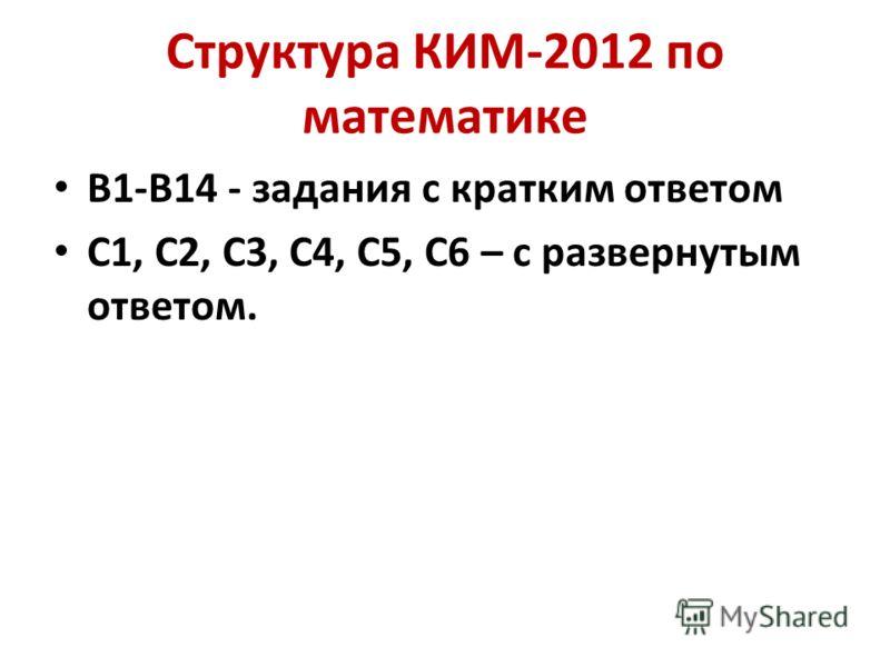 Структура КИМ-2012 по математике В1-В14 - задания с кратким ответом С1, С2, С3, С4, С5, С6 – c развернутым ответом.