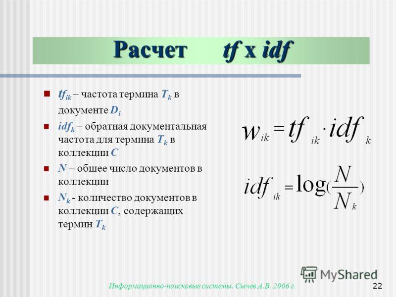 Информационно-поисковые системы. Сычев А.В. 2006 г.22 Расчет tf x idf t f ik – частота термина T k в документе D i idf k – обратная документальная частота для термина T k в коллекции С N – общее число документов в коллекции N k - количество документо