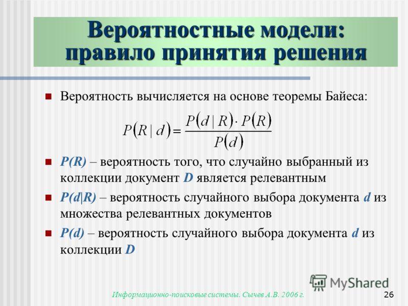Информационно-поисковые системы. Сычев А.В. 2006 г.26 Вероятность вычисляется на основе теоремы Байеса: P(R) – вероятность того, что случайно выбранный из коллекции документ D является релевантным P(d|R) – вероятность случайного выбора документа d из